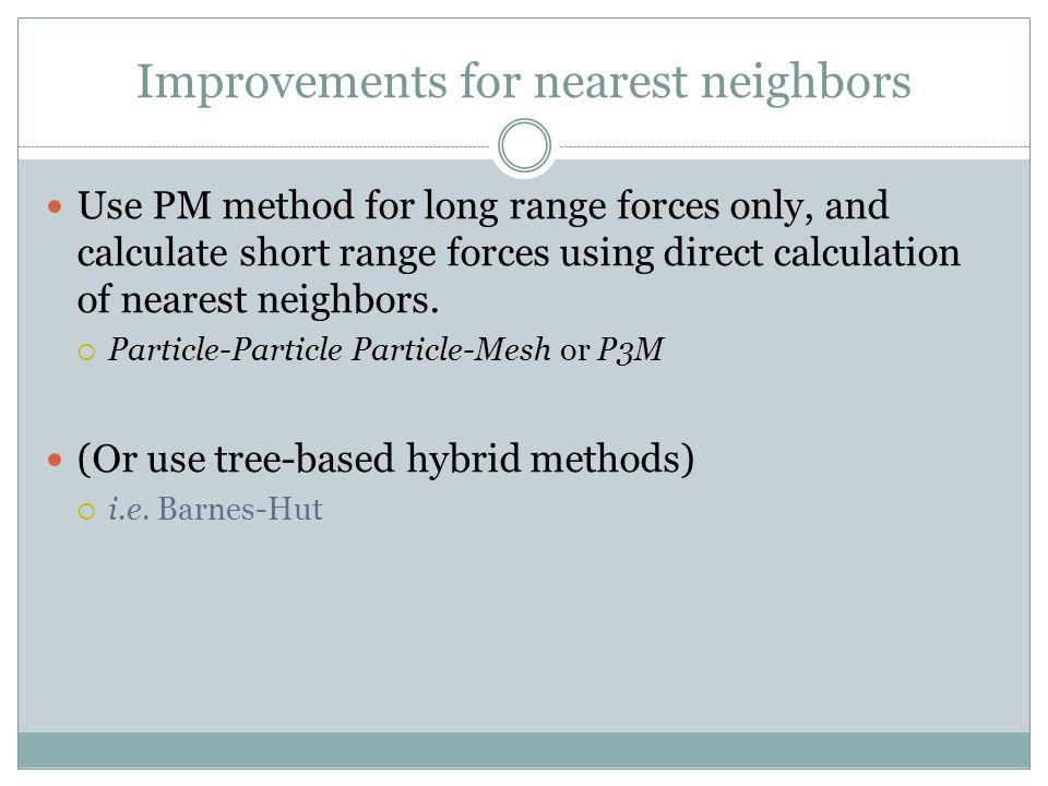 Improvements for nearest neighbors Use PM method for long range forces only, and calculate short range forces using direct calculation of nearest neig
