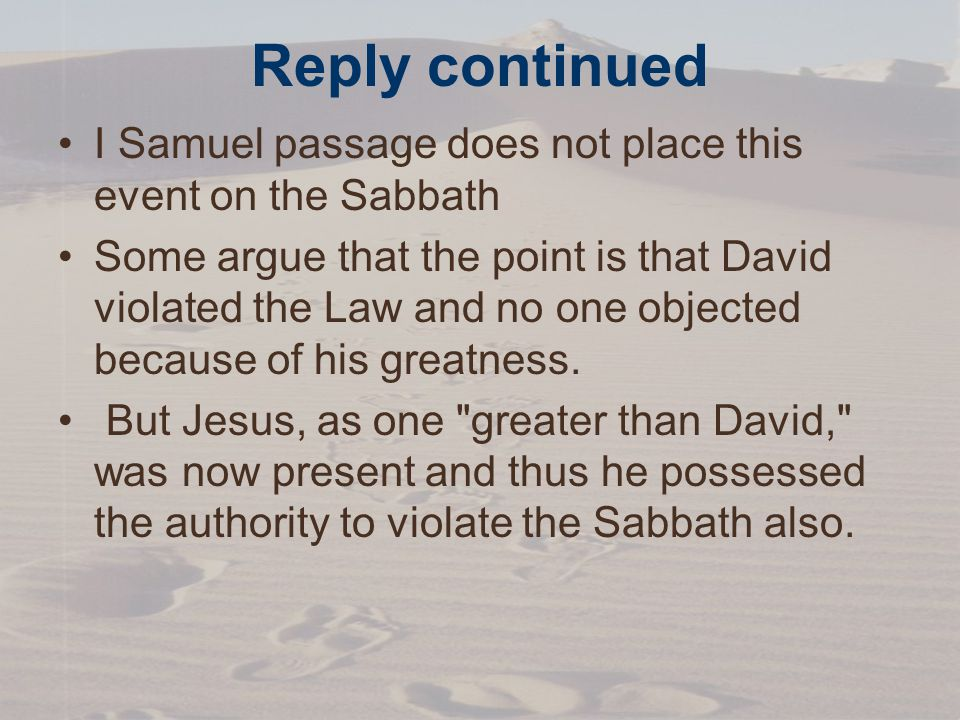 Reply continued I Samuel passage does not place this event on the Sabbath Some argue that the point is that David violated the Law and no one objected because of his greatness.