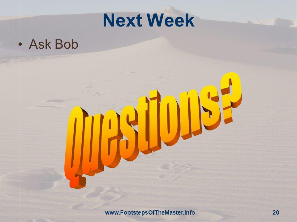 www.FootstepsOfTheMaster.info 20 Next Week Ask Bob