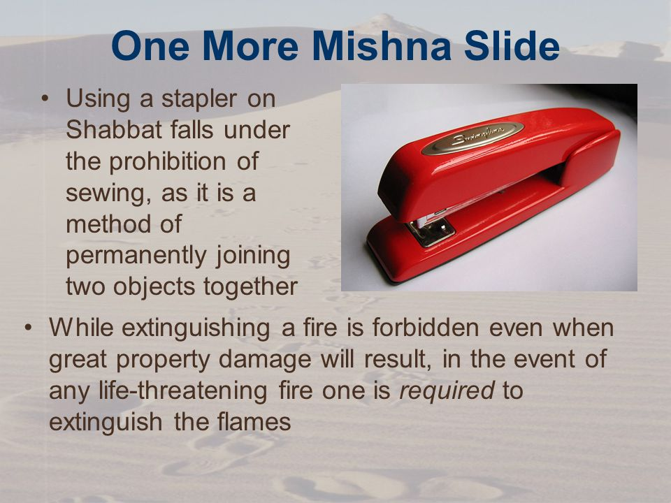 One More Mishna Slide Using a stapler on Shabbat falls under the prohibition of sewing, as it is a method of permanently joining two objects together While extinguishing a fire is forbidden even when great property damage will result, in the event of any life-threatening fire one is required to extinguish the flames