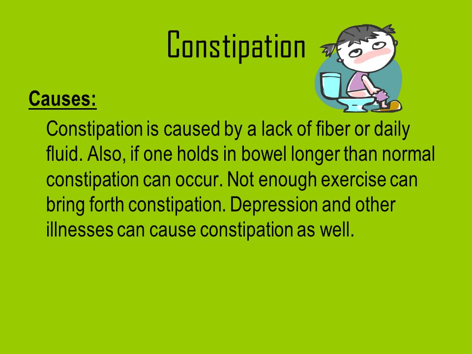 Constipation Causes: Constipation is caused by a lack of fiber or daily fluid. Also, if one holds in bowel longer than normal constipation can occur.