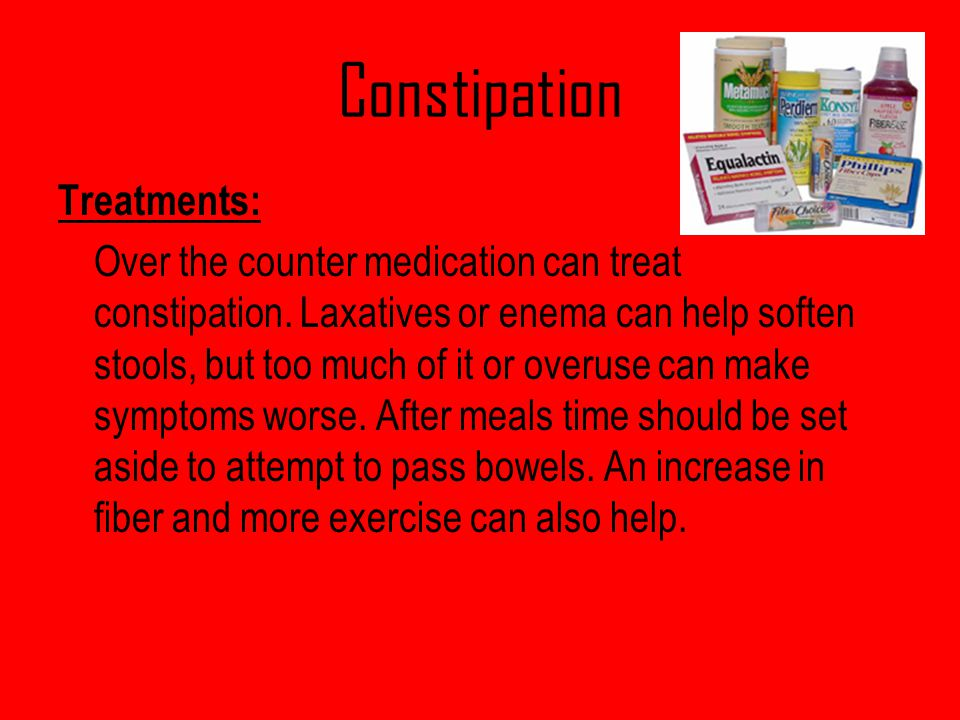 Constipation Treatments: Over the counter medication can treat constipation. Laxatives or enema can help soften stools, but too much of it or overuse
