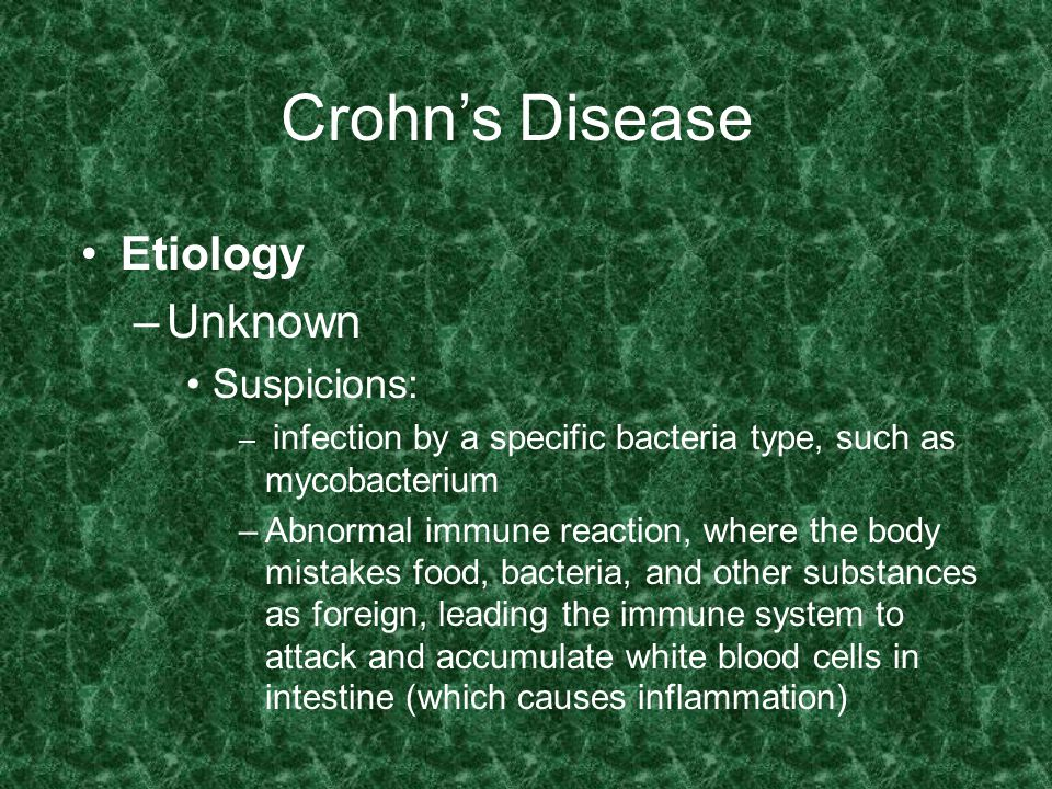 Crohn's Disease Etiology –Unknown Suspicions: – infection by a specific bacteria type, such as mycobacterium –Abnormal immune reaction, where the body