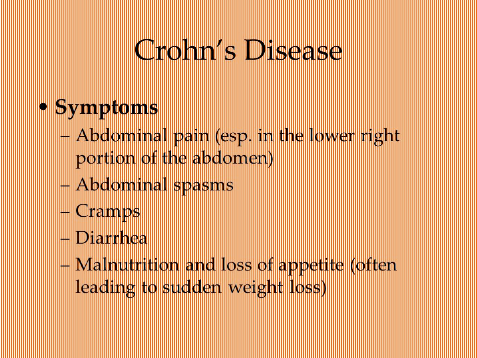 Crohn's Disease Symptoms –Abdominal pain (esp. in the lower right portion of the abdomen) –Abdominal spasms –Cramps –Diarrhea –Malnutrition and loss o