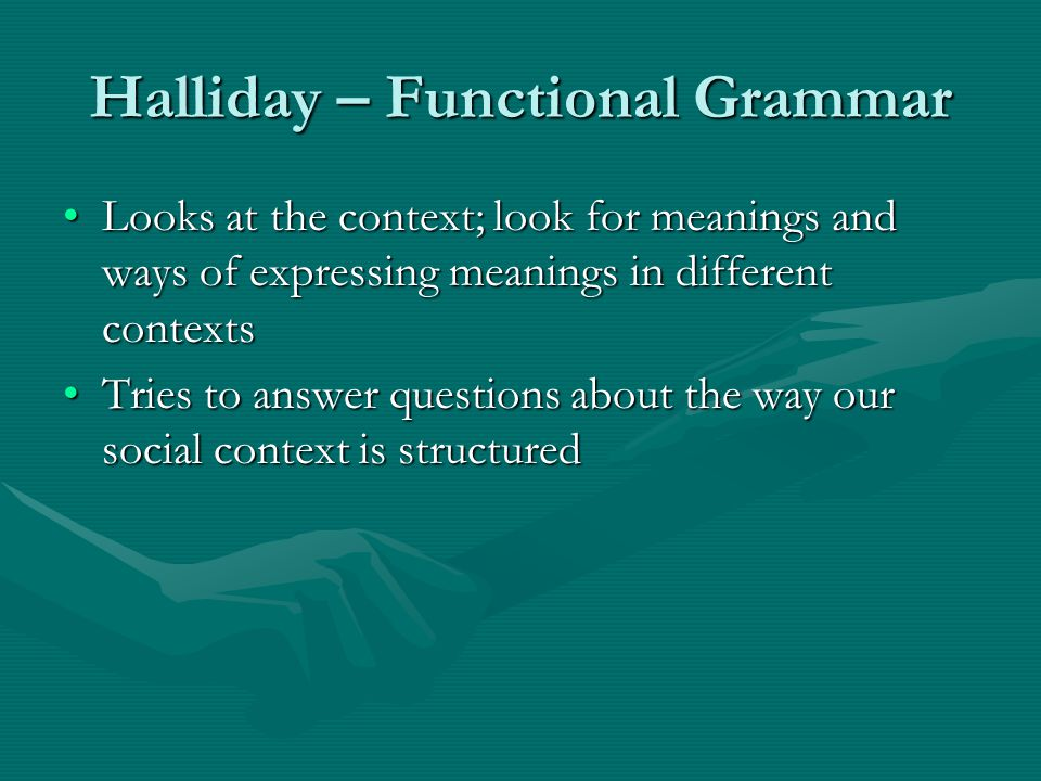 Halliday – Functional Grammar Looks at the context; look for meanings and ways of expressing meanings in different contextsLooks at the context; look for meanings and ways of expressing meanings in different contexts Tries to answer questions about the way our social context is structuredTries to answer questions about the way our social context is structured