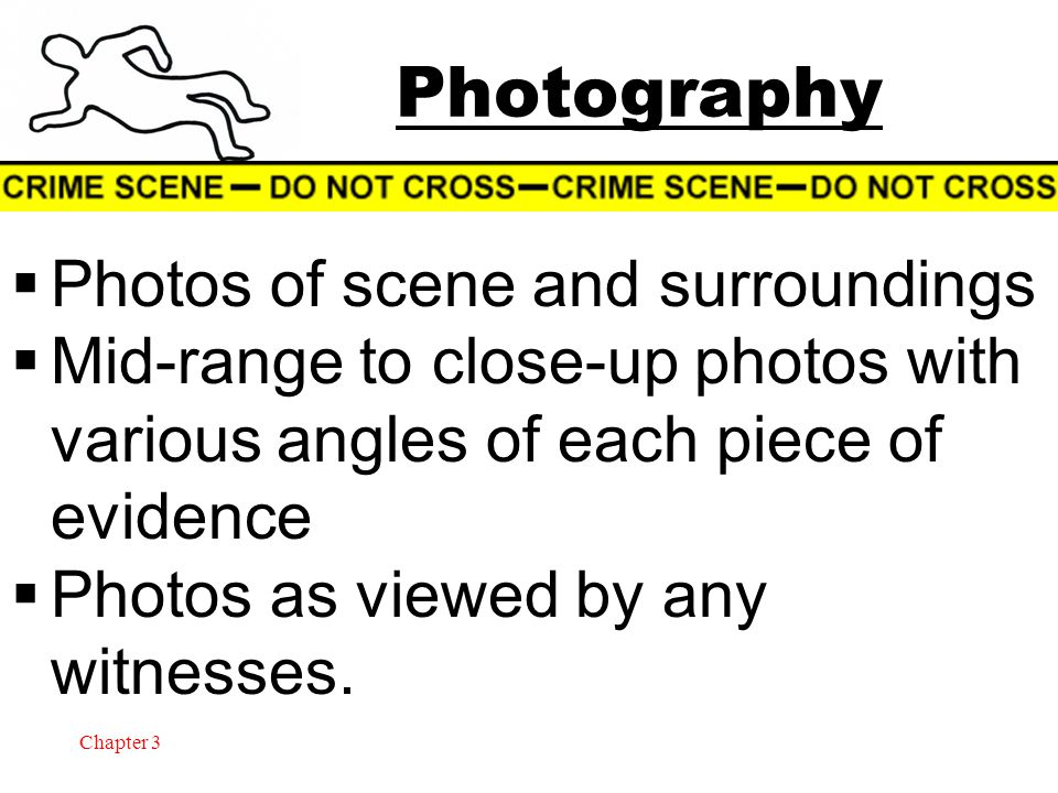 Chapter 3 Photography  Photos of scene and surroundings  Mid-range to close-up photos with various angles of each piece of evidence  Photos as view