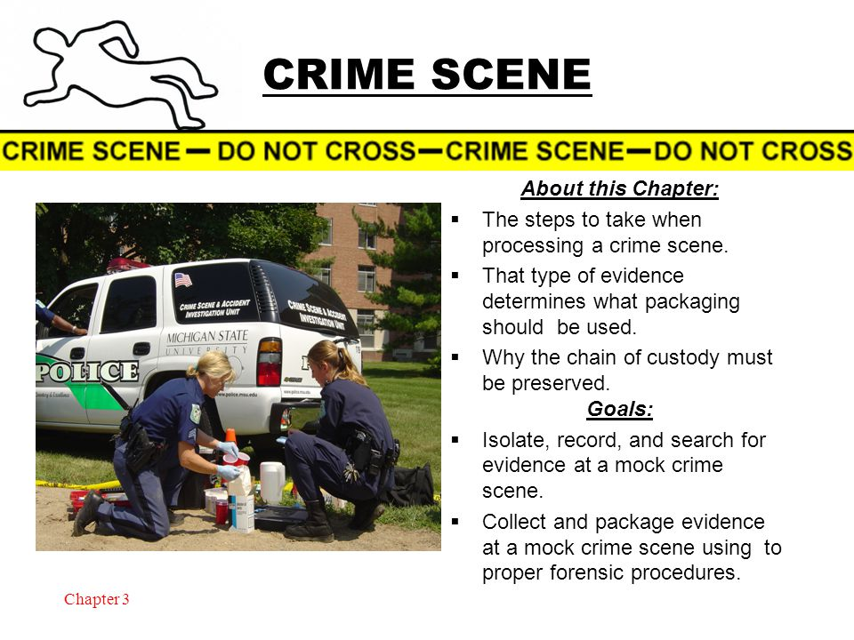 Chapter 3 CRIME SCENE About this Chapter:  The steps to take when processing a crime scene.  That type of evidence determines what packaging should