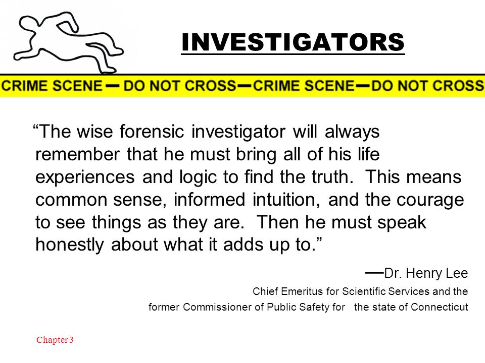 Chapter 3 INVESTIGATORS The wise forensic investigator will always remember that he must bring all of his life experiences and logic to find the truth.
