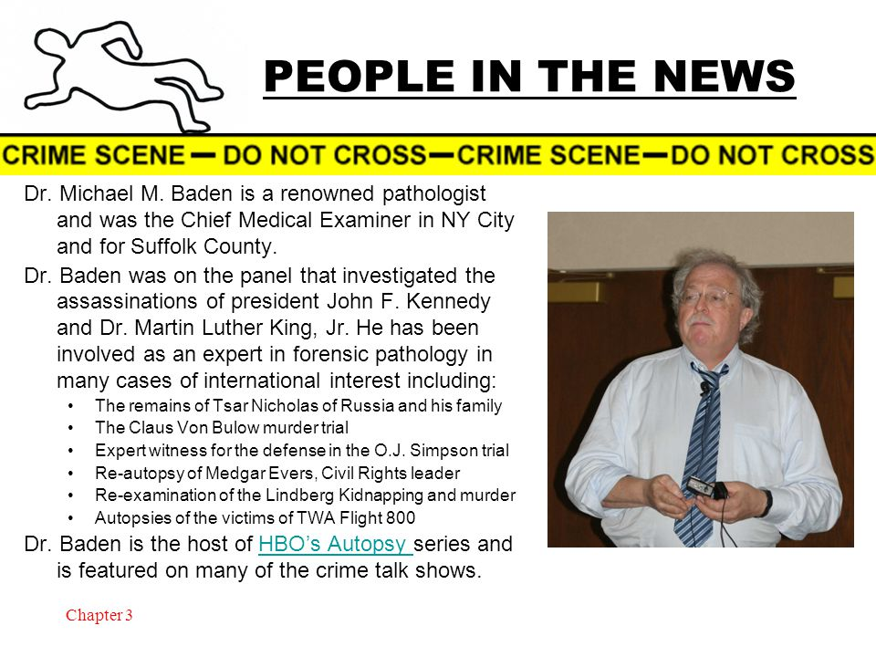 Chapter 3 PEOPLE IN THE NEWS Dr. Michael M. Baden is a renowned pathologist and was the Chief Medical Examiner in NY City and for Suffolk County. Dr.