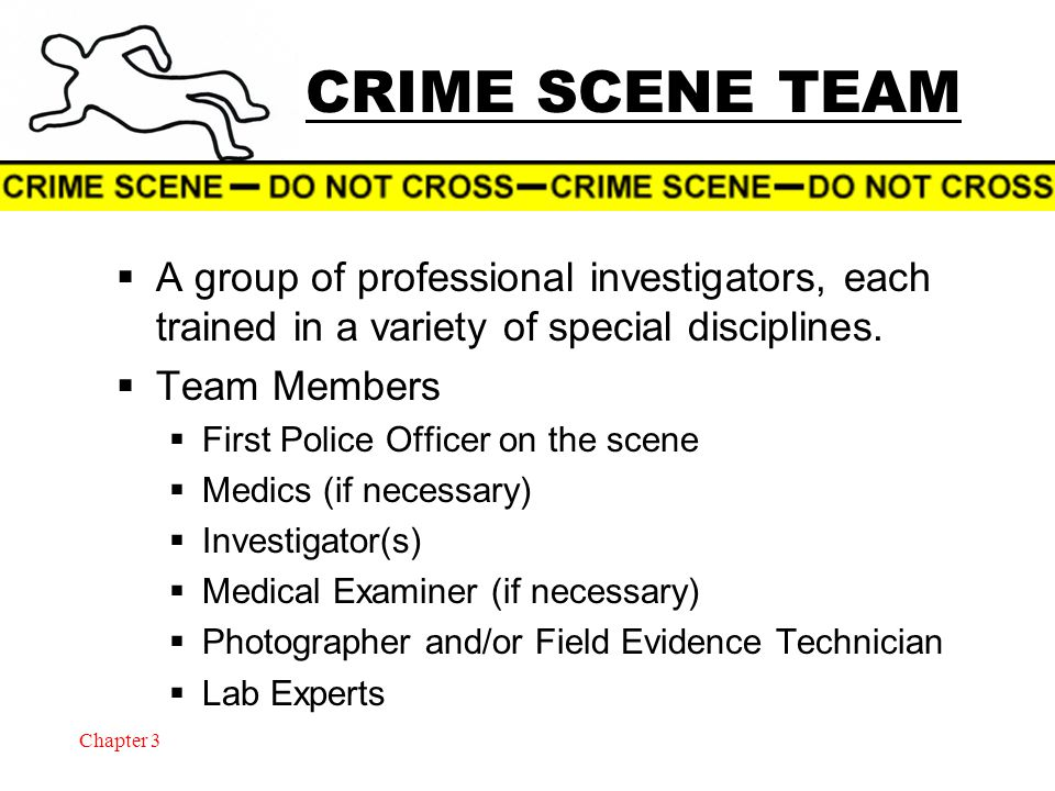 Chapter 3 CRIME SCENE TEAM  A group of professional investigators, each trained in a variety of special disciplines.  Team Members  First Police Of