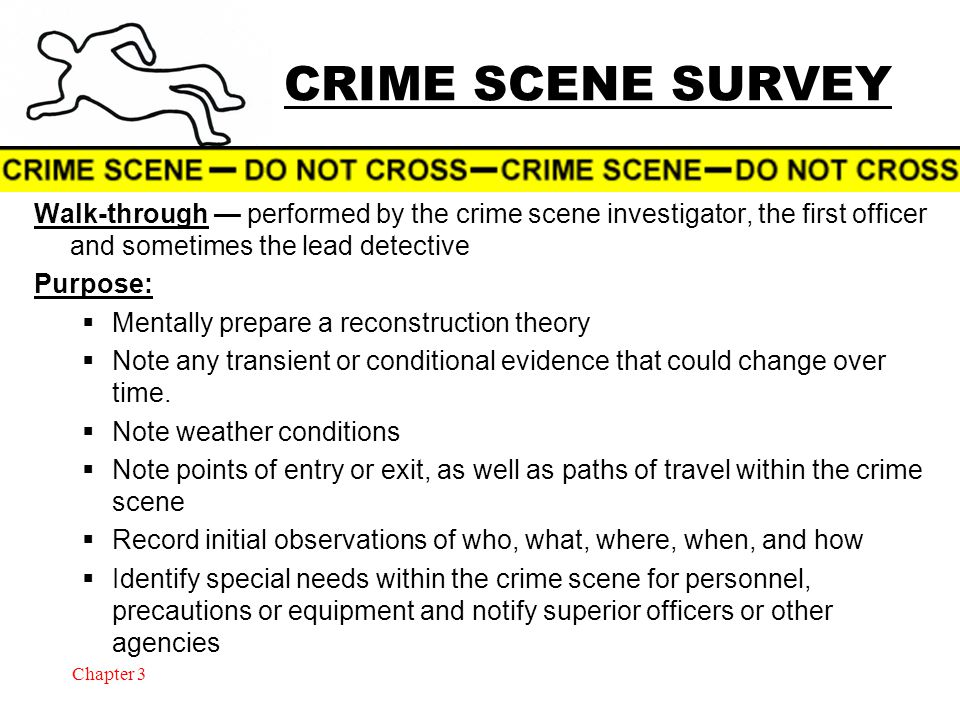 Chapter 3 CRIME SCENE SURVEY Walk-through — performed by the crime scene investigator, the first officer and sometimes the lead detective Purpose:  Mentally prepare a reconstruction theory  Note any transient or conditional evidence that could change over time.