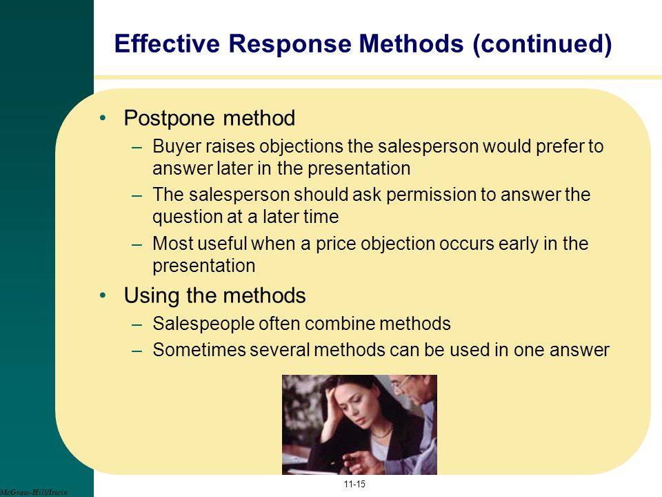 Effective Response Methods (continued) Postpone method –Buyer raises objections the salesperson would prefer to answer later in the presentation –The