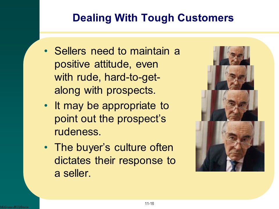 Dealing With Tough Customers Sellers need to maintain a positive attitude, even with rude, hard-to-get- along with prospects. It may be appropriate to
