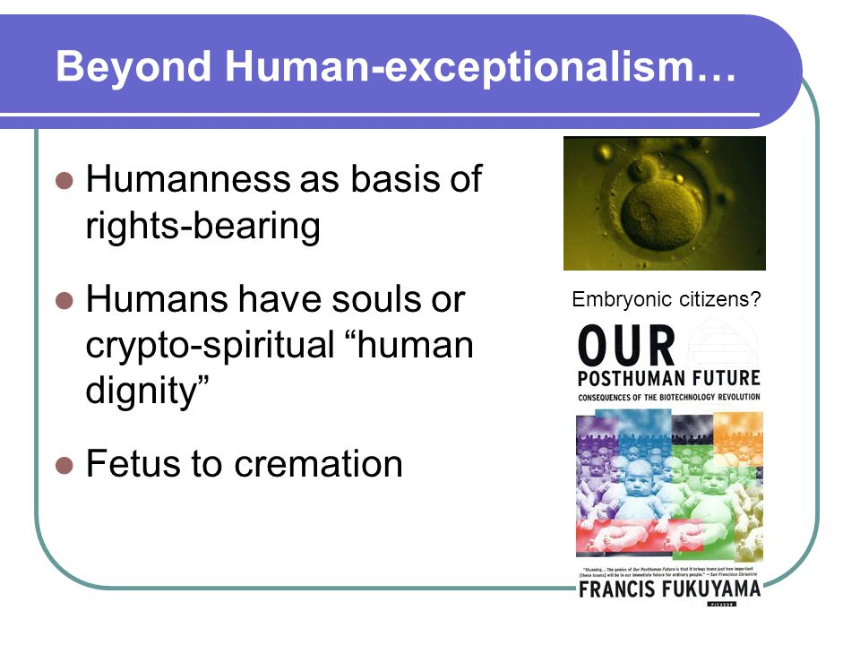 Beyond Human-exceptionalism… Humanness as basis of rights-bearing Humans have souls or crypto-spiritual human dignity Fetus to cremation Embryonic citizens