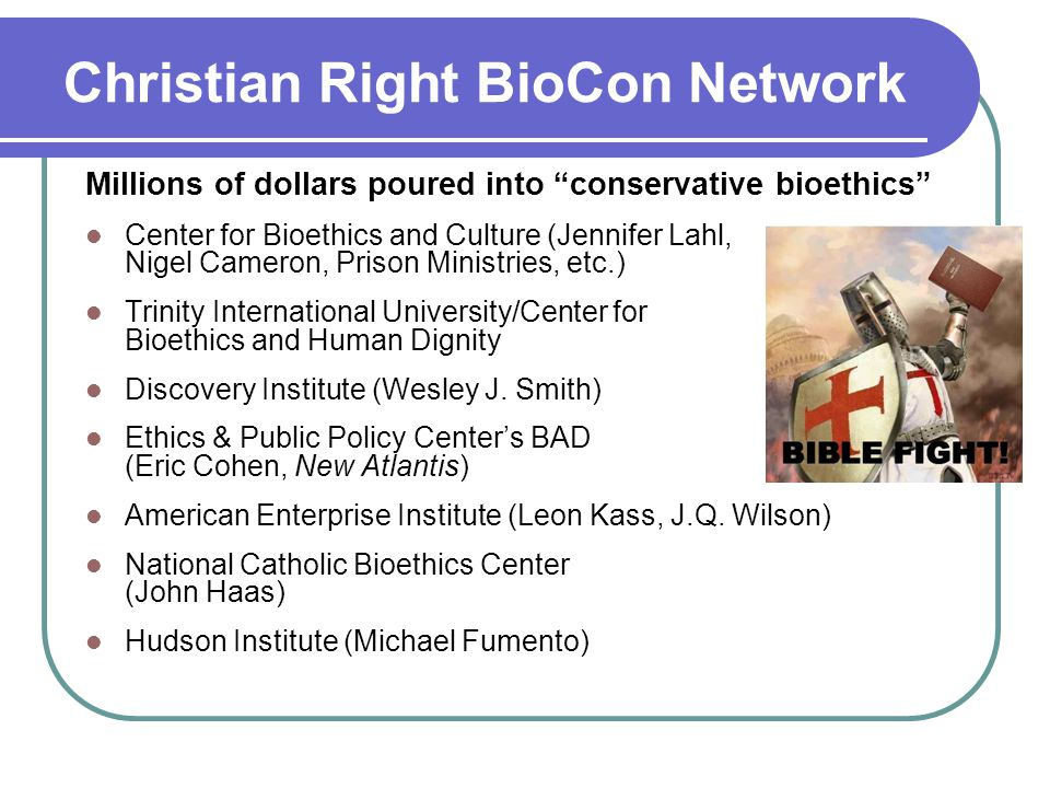 Christian Right BioCon Network Millions of dollars poured into conservative bioethics Center for Bioethics and Culture (Jennifer Lahl, Nigel Cameron, Prison Ministries, etc.) Trinity International University/Center for Bioethics and Human Dignity Discovery Institute (Wesley J.