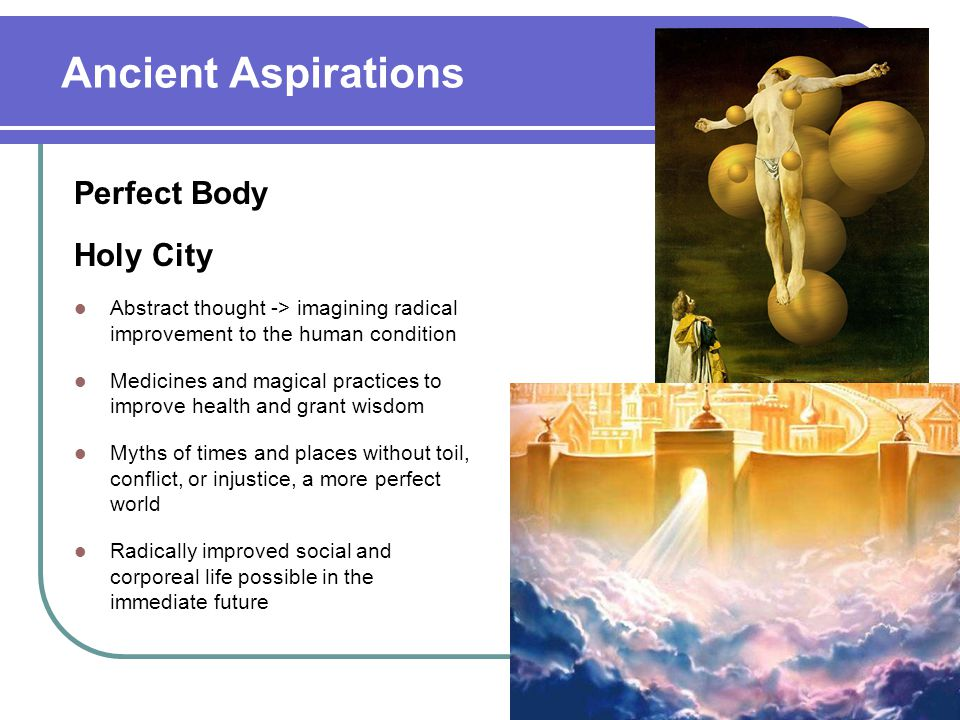 Ancient Aspirations Perfect Body Holy City Abstract thought -> imagining radical improvement to the human condition Medicines and magical practices to improve health and grant wisdom Myths of times and places without toil, conflict, or injustice, a more perfect world Radically improved social and corporeal life possible in the immediate future