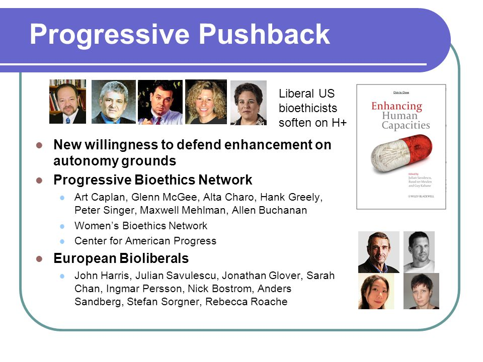 Progressive Pushback New willingness to defend enhancement on autonomy grounds Progressive Bioethics Network Art Caplan, Glenn McGee, Alta Charo, Hank Greely, Peter Singer, Maxwell Mehlman, Allen Buchanan Women's Bioethics Network Center for American Progress European Bioliberals John Harris, Julian Savulescu, Jonathan Glover, Sarah Chan, Ingmar Persson, Nick Bostrom, Anders Sandberg, Stefan Sorgner, Rebecca Roache Liberal US bioethicists soften on H+