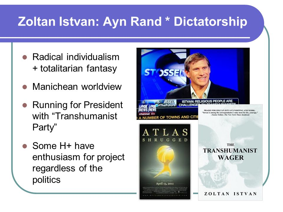 Zoltan Istvan: Ayn Rand * Dictatorship Radical individualism + totalitarian fantasy Manichean worldview Running for President with Transhumanist Party Some H+ have enthusiasm for project regardless of the politics