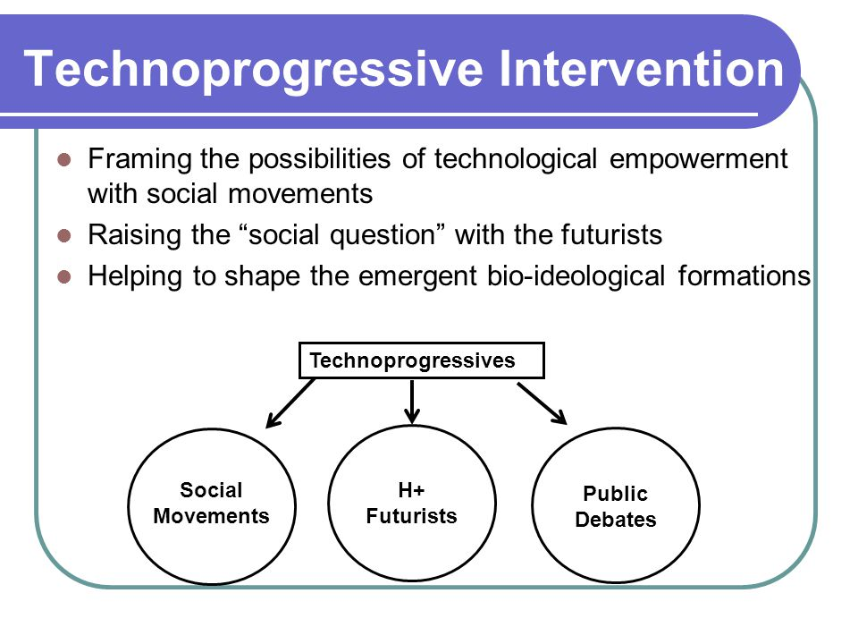 Technoprogressive Intervention Framing the possibilities of technological empowerment with social movements Raising the social question with the futurists Helping to shape the emergent bio-ideological formations Technoprogressives Social Movements H+ Futurists Public Debates
