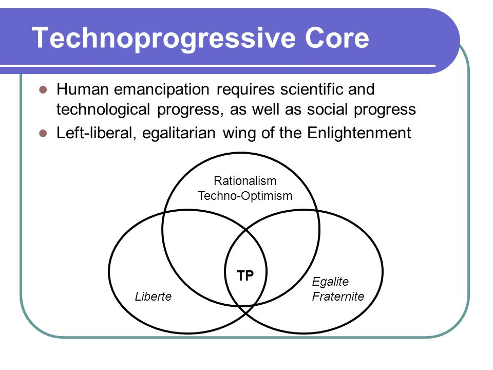 Technoprogressive Core Human emancipation requires scientific and technological progress, as well as social progress Left-liberal, egalitarian wing of the Enlightenment Rationalism Techno-Optimism Liberte Egalite Fraternite TP