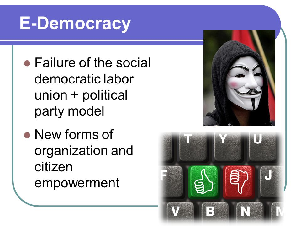 E-Democracy Failure of the social democratic labor union + political party model New forms of organization and citizen empowerment