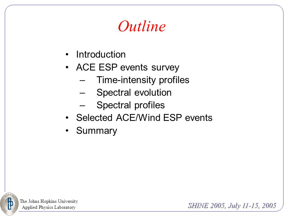 The Johns Hopkins University Applied Physics Laboratory SHINE 2005, July 11-15, 2005 Outline Introduction ACE ESP events survey –Time-intensity profiles –Spectral evolution –Spectral profiles Selected ACE/Wind ESP events Summary
