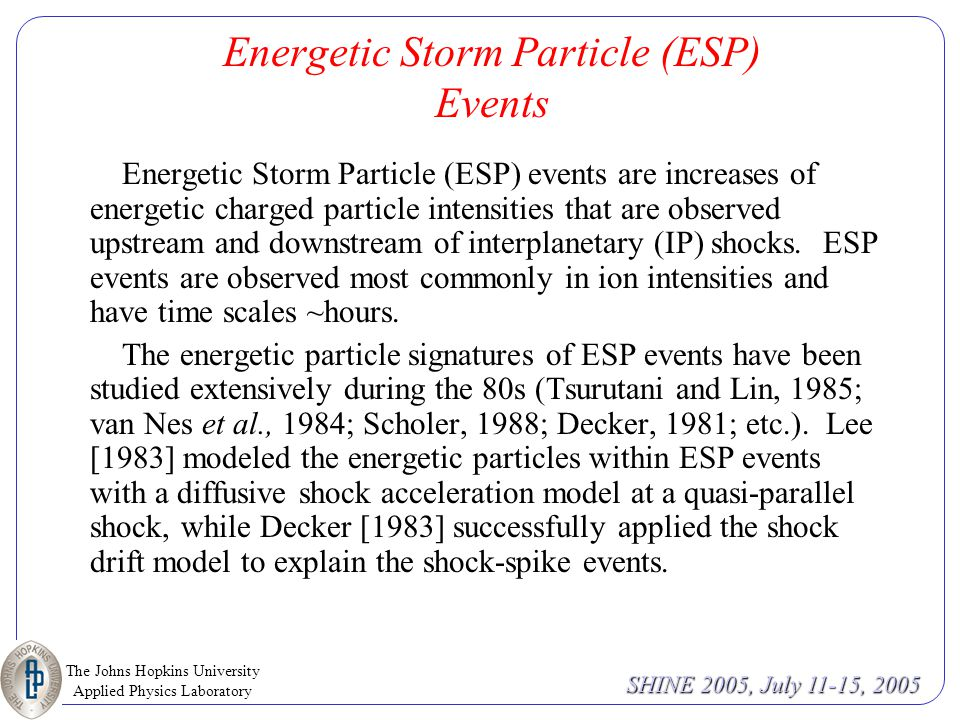The Johns Hopkins University Applied Physics Laboratory SHINE 2005, July 11-15, 2005 Energetic Storm Particle (ESP) Events Energetic Storm Particle (ESP) events are increases of energetic charged particle intensities that are observed upstream and downstream of interplanetary (IP) shocks.