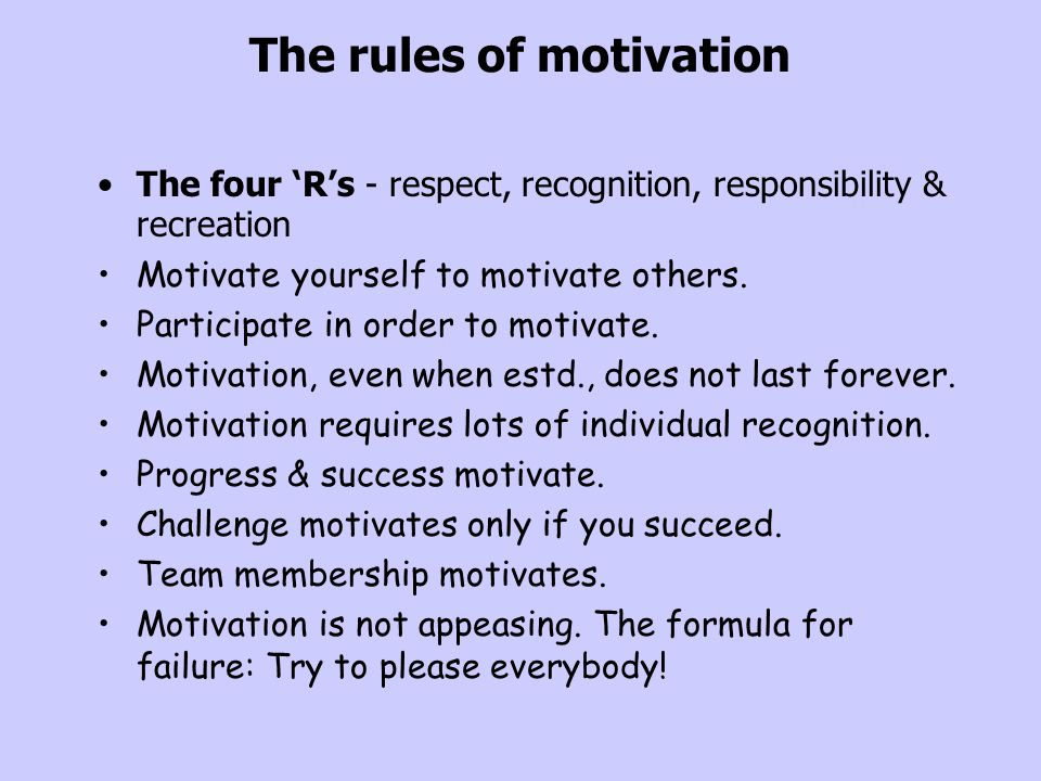 The rules of motivation The four 'R's - respect, recognition, responsibility & recreation Motivate yourself to motivate others. Participate in order t