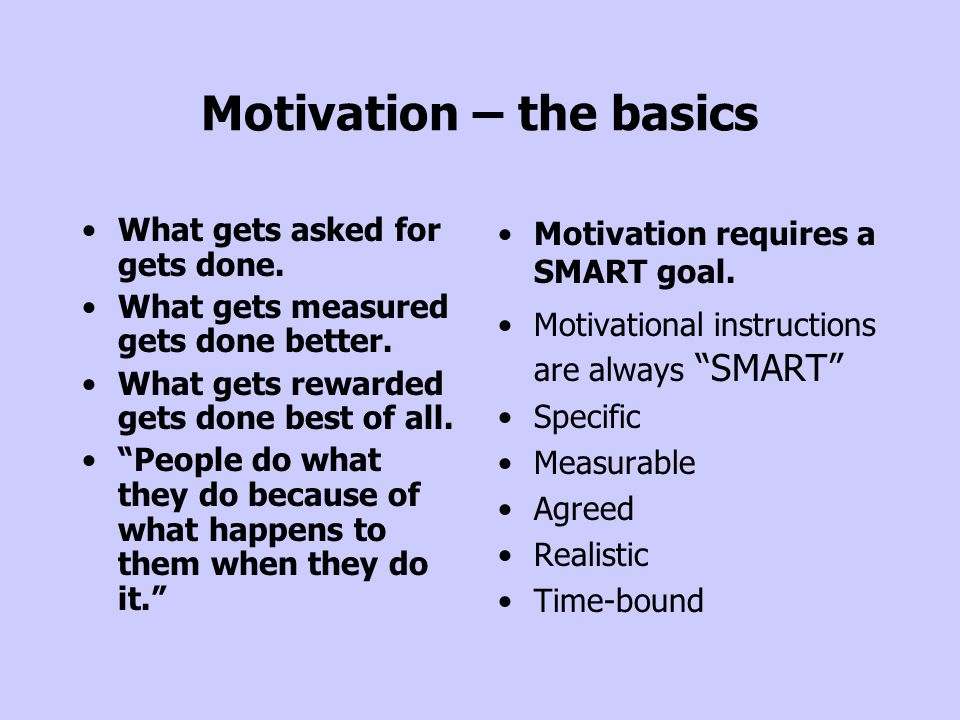 """Motivation – the basics What gets asked for gets done. What gets measured gets done better. What gets rewarded gets done best of all. """"People do what"""