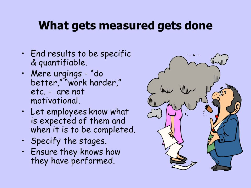 """What gets measured gets done End results to be specific & quantifiable. Mere urgings - """"do better,"""" """"work harder,"""" etc. - are not motivational. Let em"""