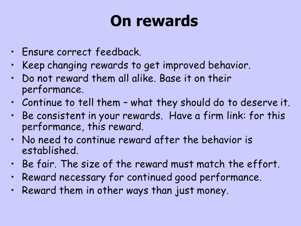 On rewards Ensure correct feedback. Keep changing rewards to get improved behavior. Do not reward them all alike. Base it on their performance. Contin
