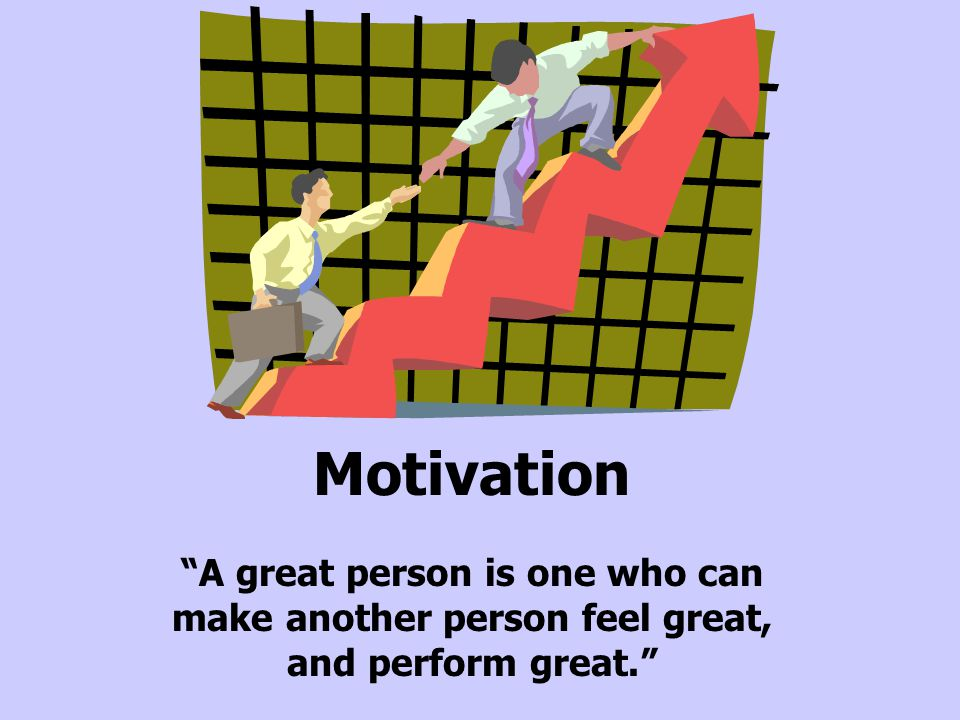 """Motivation """"A great person is one who can make another person feel great, and perform great."""""""