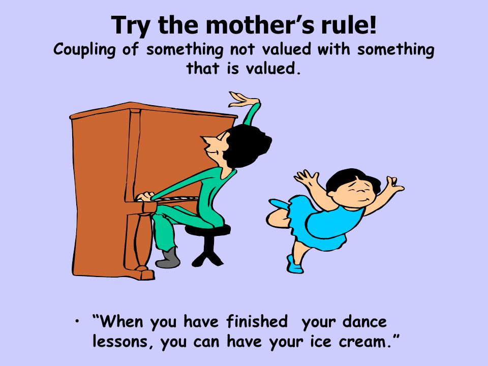"""Try the mother's rule! Coupling of something not valued with something that is valued. """"When you have finished your dance lessons, you can have your i"""