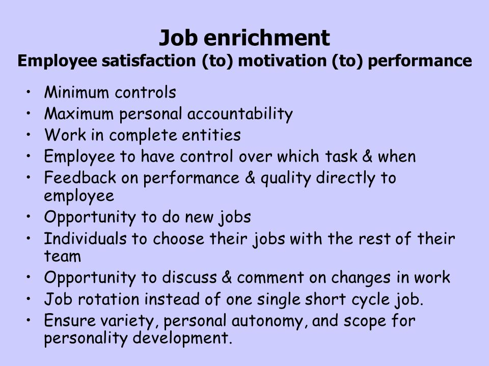 Job enrichment Employee satisfaction (to) motivation (to) performance Minimum controls Maximum personal accountability Work in complete entities Emplo