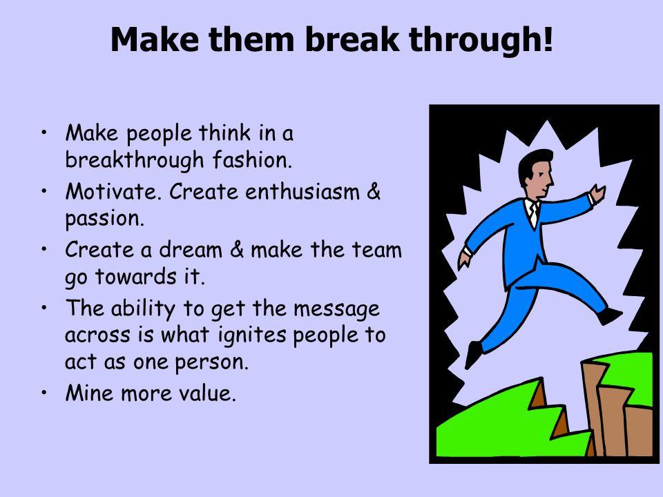 Make them break through! Make people think in a breakthrough fashion. Motivate. Create enthusiasm & passion. Create a dream & make the team go towards