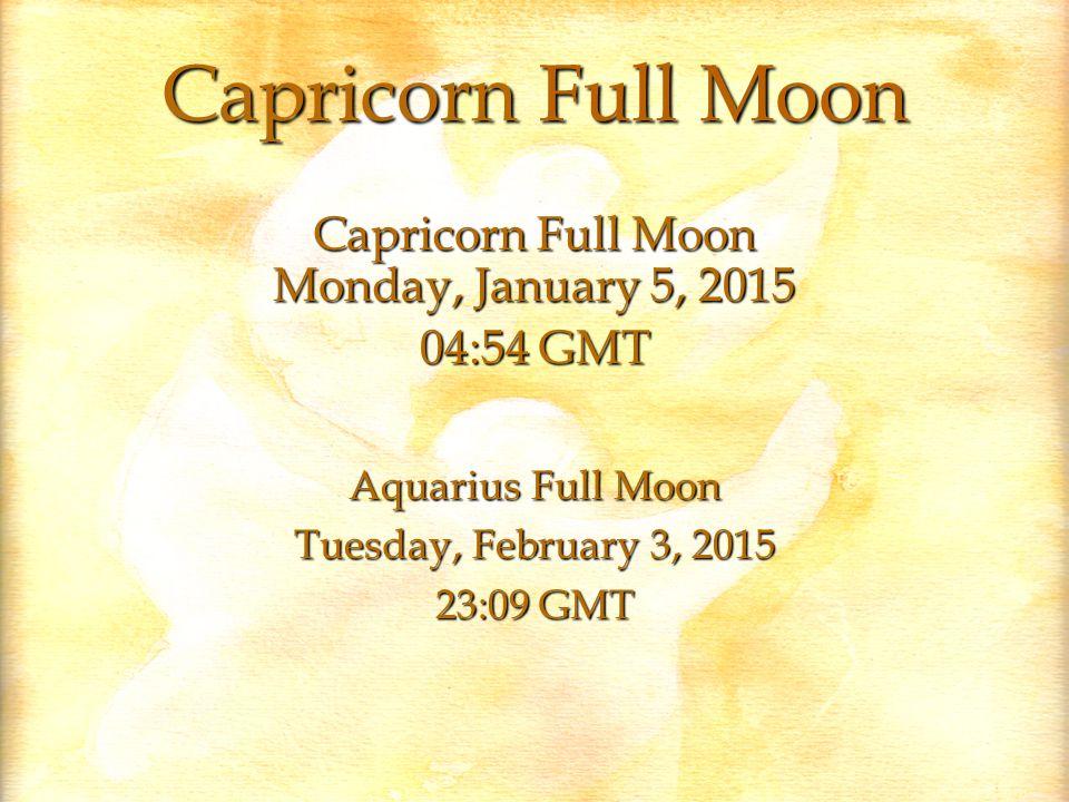 Capricorn Full Moon Capricorn Full Moon Monday, January 5, 2015 04:54 GMT Aquarius Full Moon Tuesday, February 3, 2015 23:09 GMT