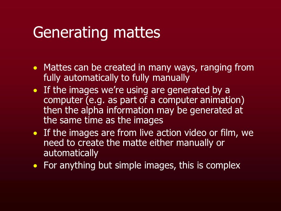 Generating mattes  Mattes can be created in many ways, ranging from fully automatically to fully manually  If the images we're using are generated by a computer (e.g.