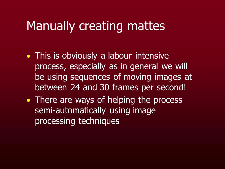 Manually creating mattes  This is obviously a labour intensive process, especially as in general we will be using sequences of moving images at between 24 and 30 frames per second.