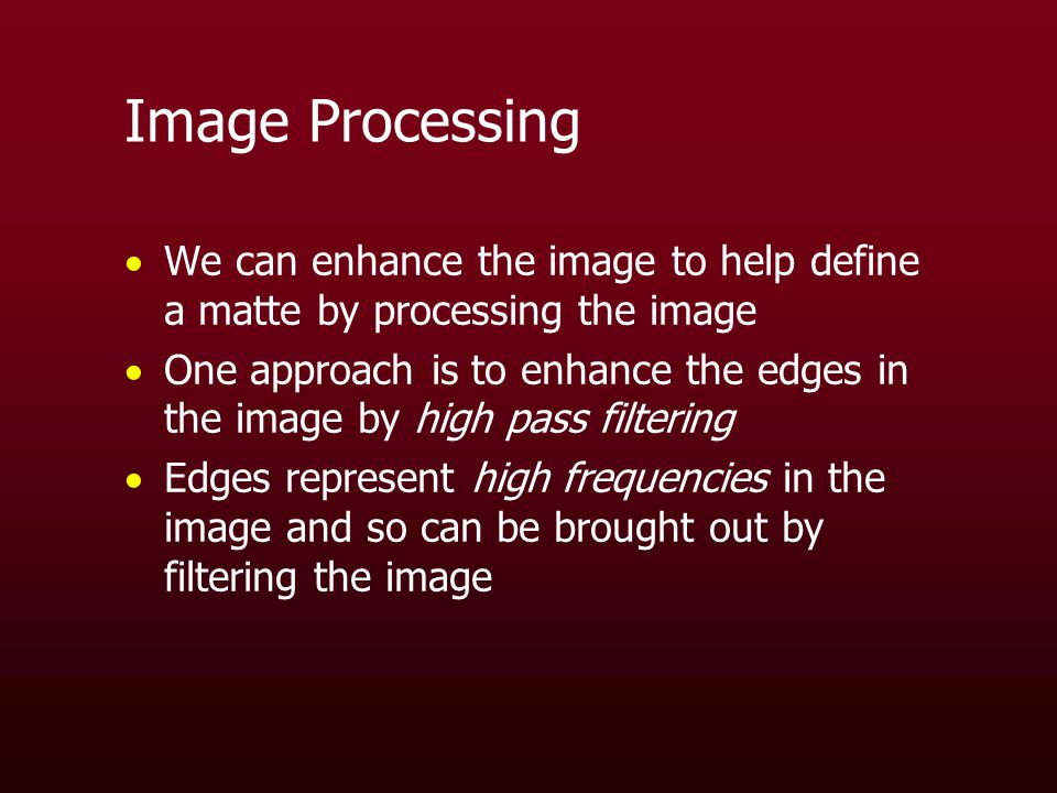 Image Processing  We can enhance the image to help define a matte by processing the image  One approach is to enhance the edges in the image by high pass filtering  Edges represent high frequencies in the image and so can be brought out by filtering the image