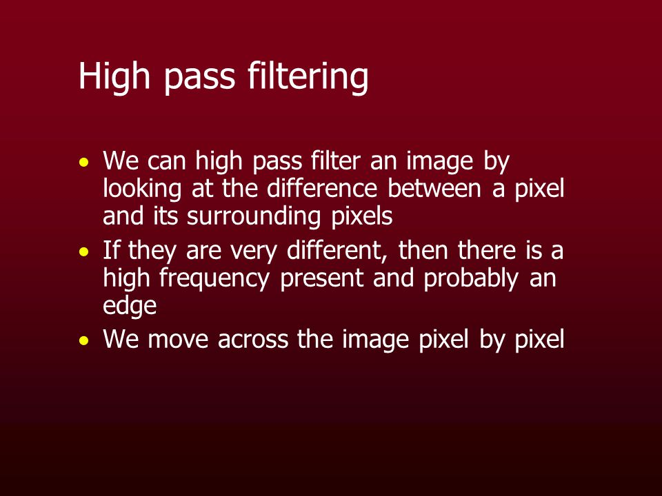 High pass filtering  We can high pass filter an image by looking at the difference between a pixel and its surrounding pixels  If they are very different, then there is a high frequency present and probably an edge  We move across the image pixel by pixel