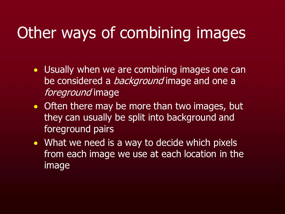 Other ways of combining images  Usually when we are combining images one can be considered a background image and one a foreground image  Often there may be more than two images, but they can usually be split into background and foreground pairs  What we need is a way to decide which pixels from each image we use at each location in the image