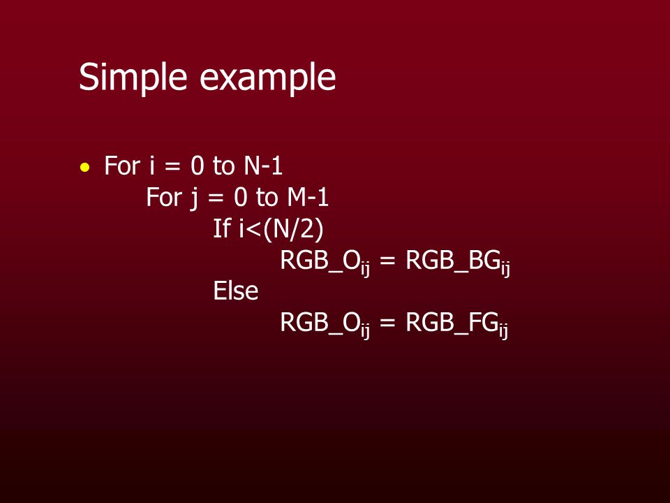 Simple example  For i = 0 to N-1 For j = 0 to M-1 If i<(N/2) RGB_O ij = RGB_BG ij Else RGB_O ij = RGB_FG ij