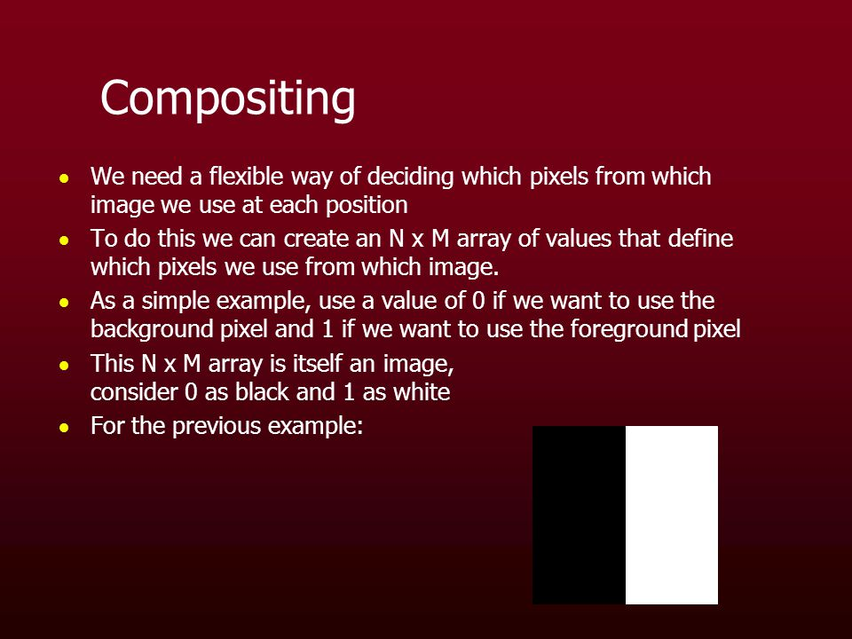 Compositing  We need a flexible way of deciding which pixels from which image we use at each position  To do this we can create an N x M array of values that define which pixels we use from which image.
