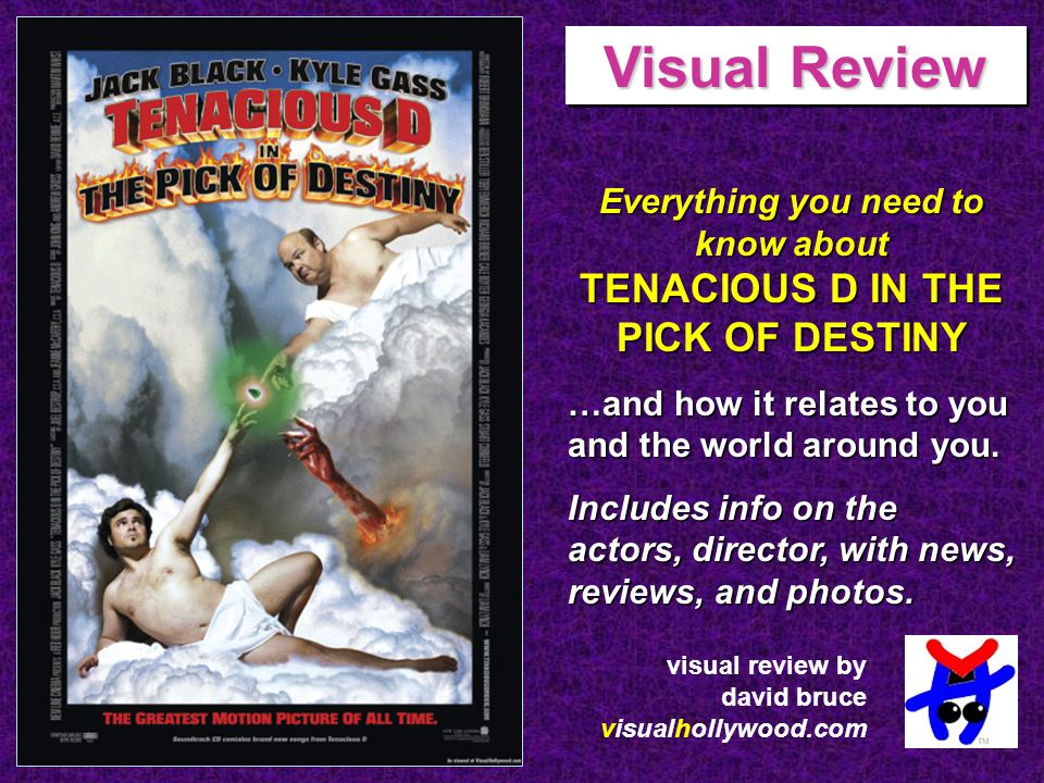 Comedians/musicians Jack Black and Kyle Gass bring their infamous rock duo Tenacious D to the big screen in the comedy Tenacious D in The Pick Of Destiny. The film tells the story of how The D became the self-proclaimed greatest band on earth and is being directed by Liam Lynch.
