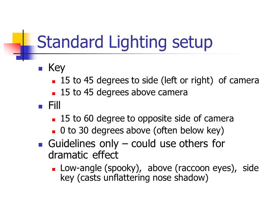 Standard Lighting setup Key 15 to 45 degrees to side (left or right) of camera 15 to 45 degrees above camera Fill 15 to 60 degree to opposite side of camera 0 to 30 degrees above (often below key) Guidelines only – could use others for dramatic effect Low-angle (spooky), above (raccoon eyes), side key (casts unflattering nose shadow)