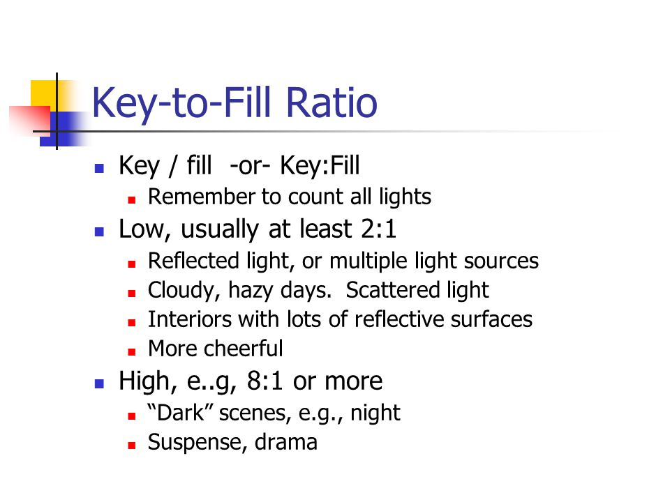 Key-to-Fill Ratio Key / fill -or- Key:Fill Remember to count all lights Low, usually at least 2:1 Reflected light, or multiple light sources Cloudy, hazy days.