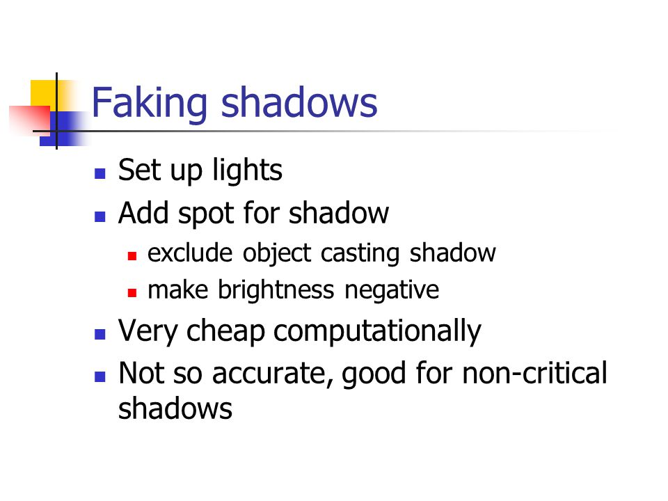 Faking shadows Set up lights Add spot for shadow exclude object casting shadow make brightness negative Very cheap computationally Not so accurate, good for non-critical shadows
