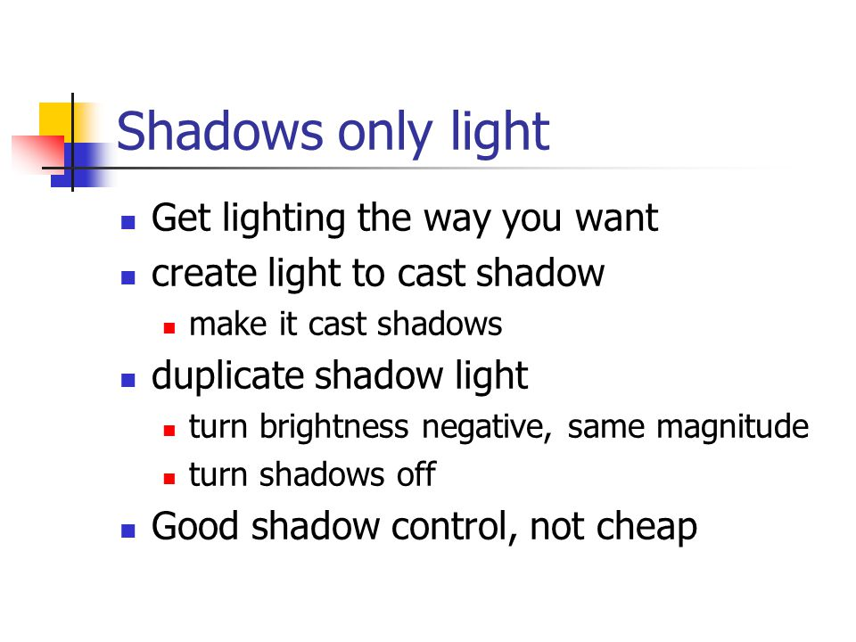 Shadows only light Get lighting the way you want create light to cast shadow make it cast shadows duplicate shadow light turn brightness negative, same magnitude turn shadows off Good shadow control, not cheap