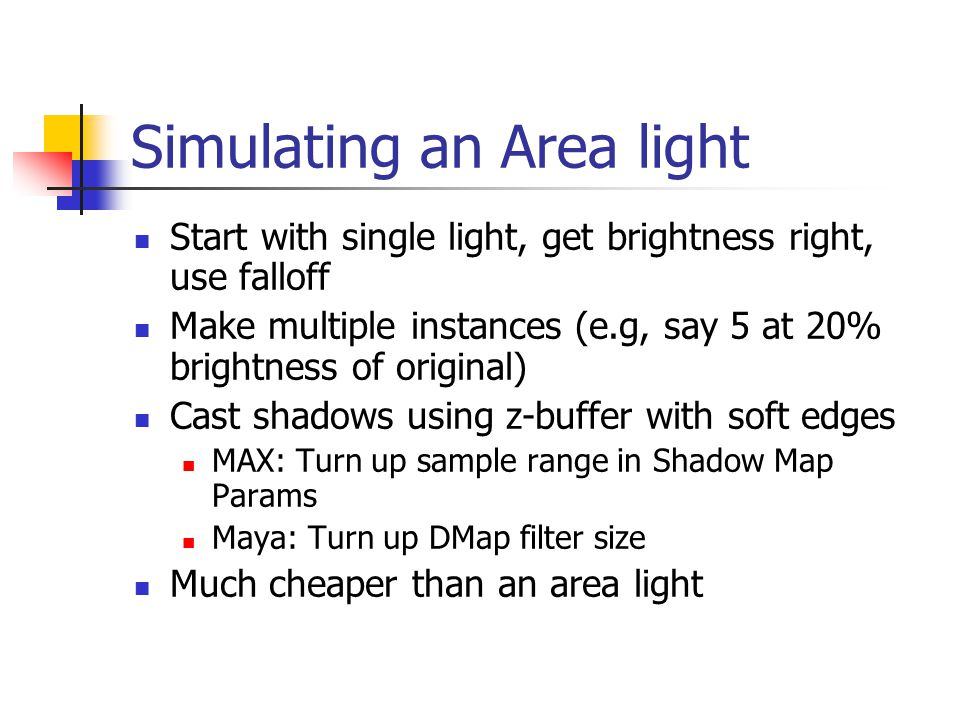 Simulating an Area light Start with single light, get brightness right, use falloff Make multiple instances (e.g, say 5 at 20% brightness of original) Cast shadows using z-buffer with soft edges MAX: Turn up sample range in Shadow Map Params Maya: Turn up DMap filter size Much cheaper than an area light