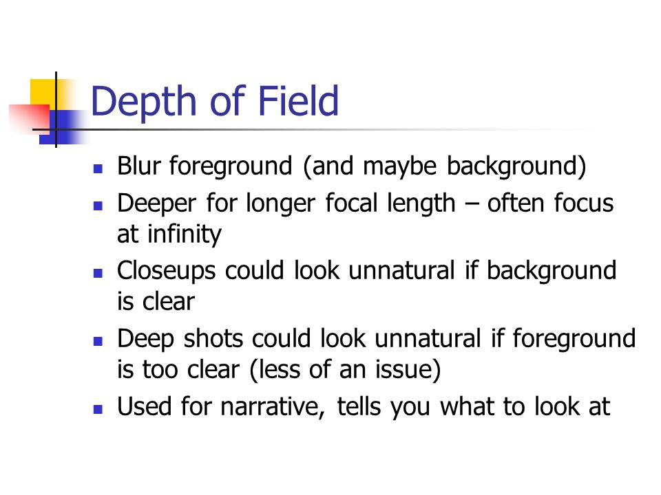 Depth of Field Blur foreground (and maybe background) Deeper for longer focal length – often focus at infinity Closeups could look unnatural if background is clear Deep shots could look unnatural if foreground is too clear (less of an issue) Used for narrative, tells you what to look at